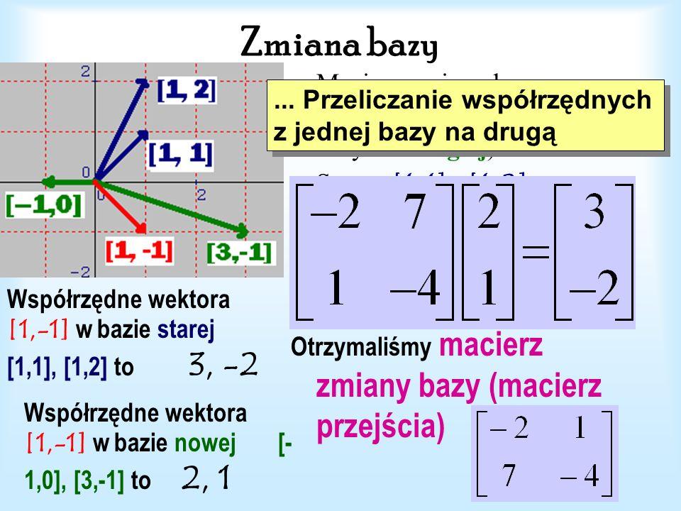 Zmiana bazy Macierz zmiany bazy (macierz przejścia od jednej bazy do drugiej) . Stara: [1, 1], [1, 2]